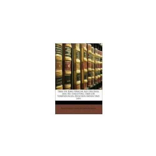 Über Die Kawi-Sprache Auf Der Insel Java: Bd. Einleitung. Über Die Verbindungen Zwischen Indien Und Java (9781148465036)