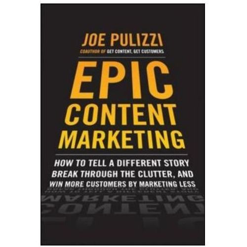 Epic Content Marketing: How To Tell A Different Story, Break Through The Clutter, & Win More Customers By Marketing Less, Pulizzi, Joe