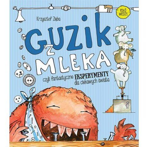 Guzik z mleka czyli fantastyczne eksperymenty dla ciekawych świata [Zięba Krzysztof] (9788377634448)