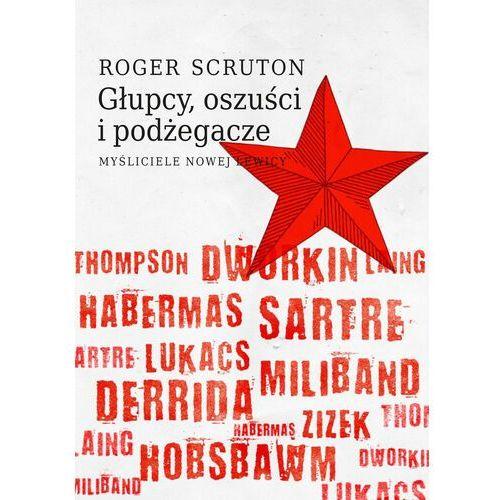 Głupcy, oszuści i podżegacze. Myśliciele nowej lewicy - Roger Scruton - ebook