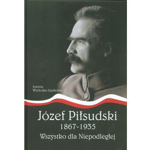 Józef Piłsudski 1867-1935 Wszystko dla Niepodległej - Joanna Wieliczka-Szarek, AA