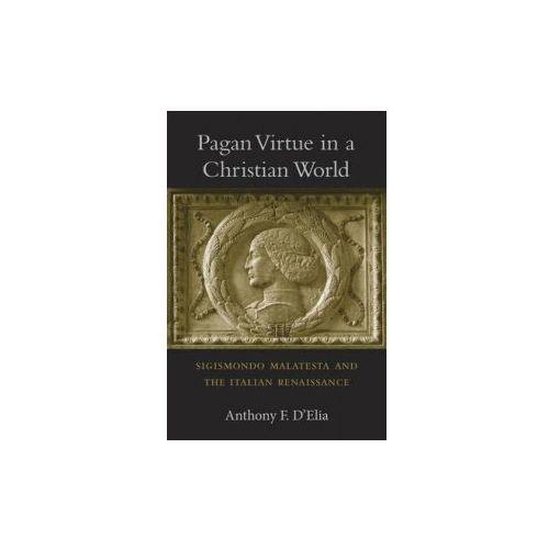 Pagan Virtue in a Christian World - Sigismondo Malatesta and the Italian Renaissance (9780674088511)