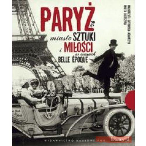 Paryż Miasto sztuki i miłości w czasach belle epoque, Wydawnictwo Naukowe PWN