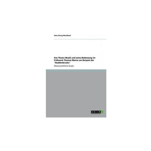 Thema Musik Und Seine Bedeutung Im Fr hwerk Thomas Manns Am Beispiel Der Buddenbrooks (9783640837717)