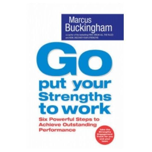 Go Put Your Strengths To Work: Learn the Three Vital Skills for Flourishing at Work, Buckingham, Marcus