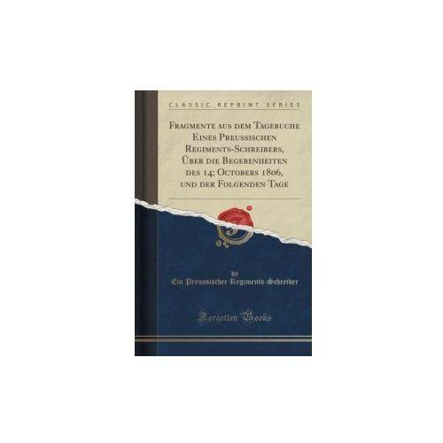 Fragmente Aus Dem Tagebuche Eines Preussischen Regiments-schreibers, Über Die Begebenheiten Des 14; Octobers 1806, Und Der Folgenden Tage (Classic Reprint)