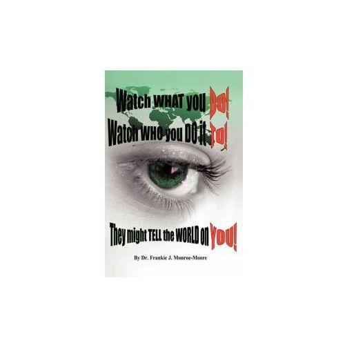 Watch What You DO! Watch Who You Do it TO! They Might Tell the World on YOU! (9781456756642)