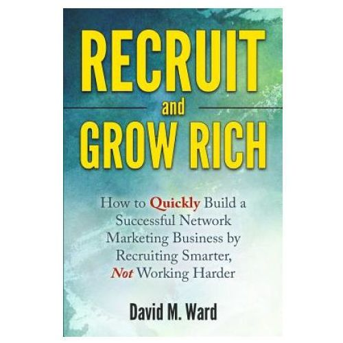 Recruit and Grow Rich: How to Quickly Build a Successful Network Marketing Business by Recruiting Smarter, Not Working Harder (9781530355563)
