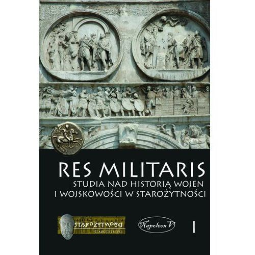 RES MILITARIS 1 STUDIA NAD HISTORIĄ WOJEN I WOJSKOWOŚCI W STAROŻYTNOŚCI (2013)