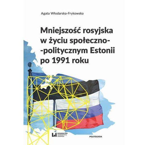 Mniejszość rosyjska w życiu społeczno-politycznym Estonii po 1991 roku - Agata Włodarska-Frykowska (PDF) (9788381420099)