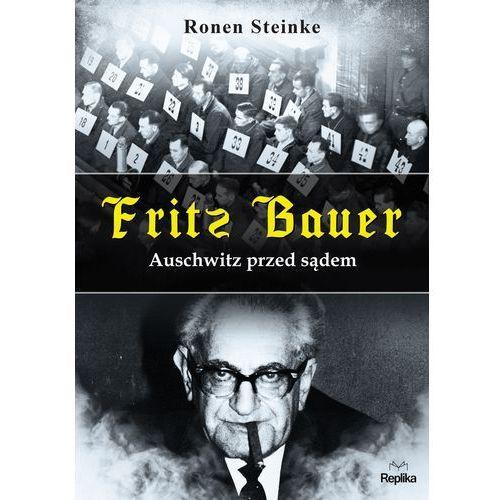 Fritz Bauer. Auschwitz przed sądem - RONEN STEINKE DARMOWA DOSTAWA KIOSK RUCHU, Replika