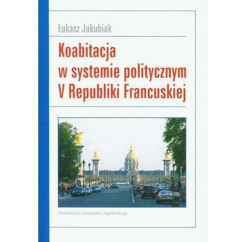 Koabitacja w systemie politycznym V Republiki Francuskiej - Łukasz Jakubiak, oprawa miękka