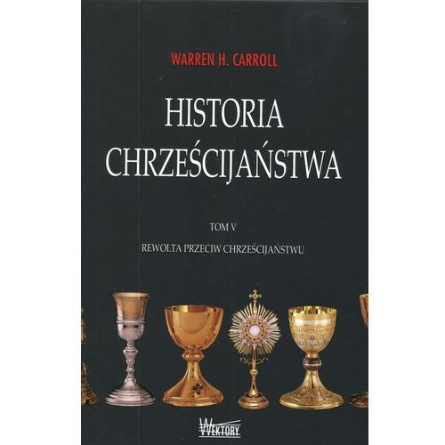 Historia chrześcijaństwa tom 5. Rewolta przeciw chrześcijaństwu, Carroll Warren H.