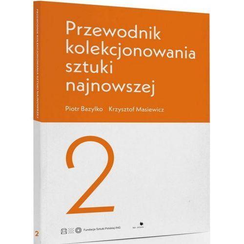 Przewodnik kolekcjonowania sztuki najnowszej 2 - Piotr Bazylko, Krzysztof Masiewicz (9788366082052)