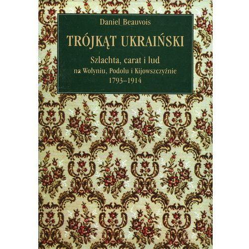 Trójkąt ukraiński Szlachta, carat i lud na Wołyniu, Podolu i Kijowszczyźnie 1793-1914