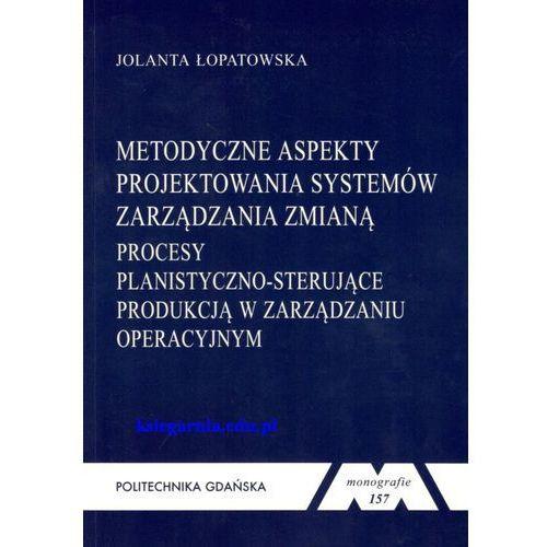 Metodyczne aspekty projektowania systemów zarządzania zmianą. Procesy planistyczno-sterujące produkcją w zarządzaniu operacyjnym (181 str.)