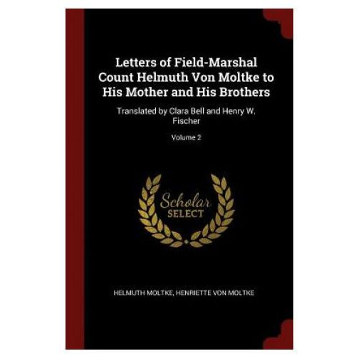 Letters of Field-Marshal Count Helmuth Von Moltke to His Mother and His Brothers (9781375603171)