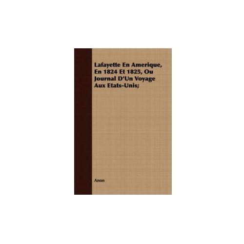 Lafayette En Amerique, En 1824 Et 1825, Ou Journal D'Un Voyage Aux Etats-Unis; (9781409729792)