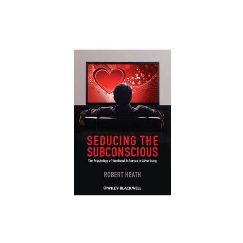 Seducing the Subconscious - the Psychology of Emotional Influence in Advertising (9780470974889)
