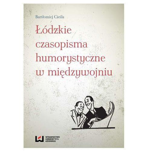 Łódzkie czasopisma humorystyczne w międzywojniu Bartłomiej Cieśla (9788379693993)