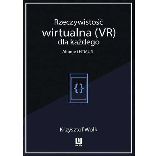 Rzeczywistość wirtualna (VR) dla każdego - Aframe i HTML 5 - Krzysztof Wołk (MOBI) (9788381192958)