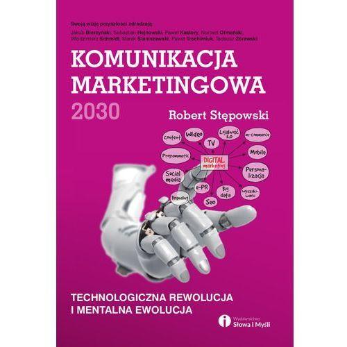 Komunikacja marketingowa 2030. Technologiczna rewolucja i mentalna ewolucja, Robert Stępowski