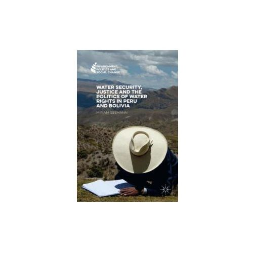 Water Security, Justice and the Politics of Water Rights in Peru and Bolivia (9781137545220)