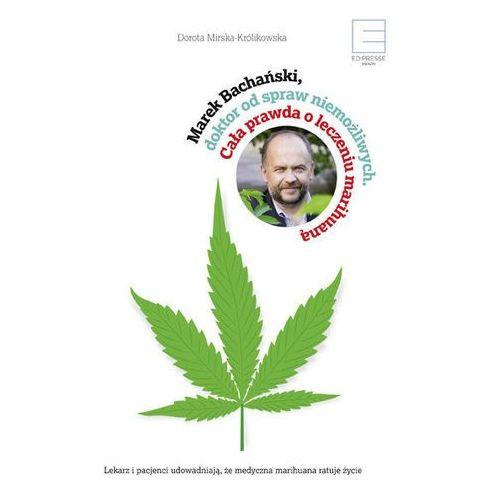 """""""Marek Bachański, doktor od spraw niemożliwych. Cała prawda o leczeniu medyczną marihuaną"""" Dorota Mirska-Królikowska"""