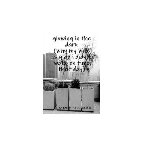 Glowing in the Dark (Why My Wife Is Glad I Didn't Wake Up on Time That Day) (9781105099168)