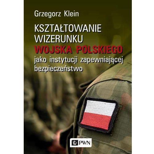 Kształtowanie wizerunku Wojska Polskiego jako instytucji zapewniającej bezpieczeństwo (9788301207137)