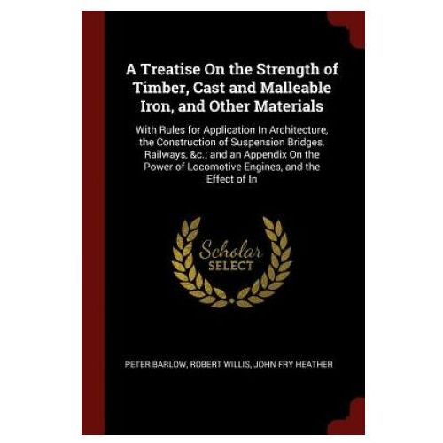 Treatise on the Strength of Timber, Cast and Malleable Iron, and Other Materials