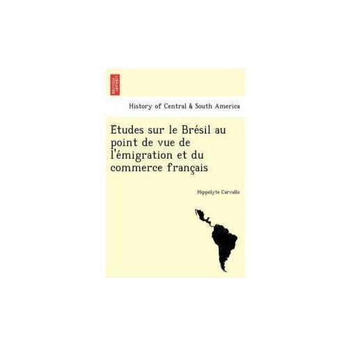 E Tudes Sur Le Bre Sil Au Point de Vue de L'e Migration Et Du Commerce Franc Ais (9781241763138)