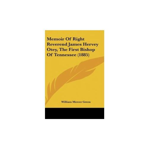 Memoir Of Right Reverend James Hervey Otey, The First Bishop Of Tennessee (1885) (9781436655323)