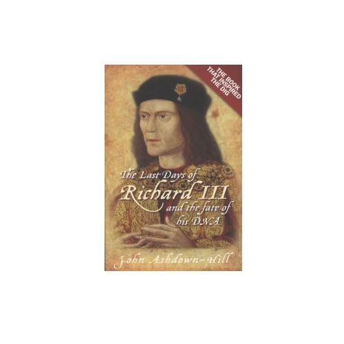 The Last Days Of Richard III And The Fate Of His DNA : The Book That Inspired The Dig (9780752492056)
