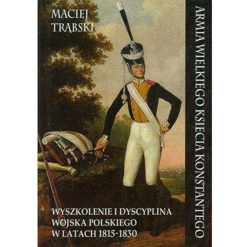 Armia Wielkiego Księcia Konstantego. Wyszkolenie i dyscyplina wojska polskiego w latach1815-1830 (9788378891369)