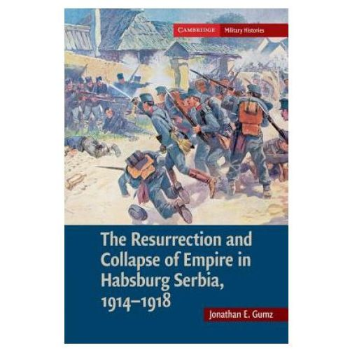 Resurrection and Collapse of Empire in Habsburg Serbia, 1914-1918: Volume 1 (9781107689725)