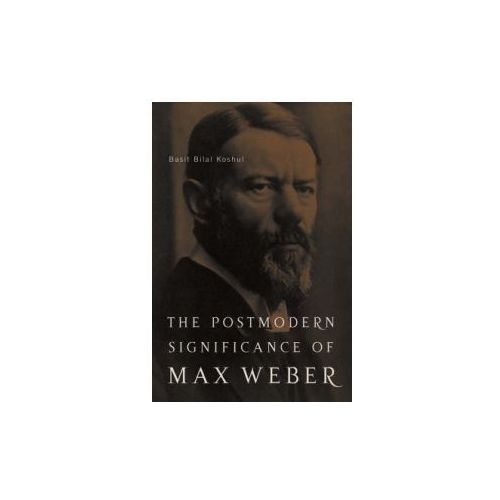 Postmodern Significance of Max Weber's Legacy: Disenchanting Disenchantment (9781403967848)