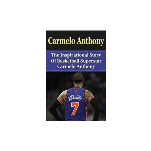 Carmelo Anthony: The Inspirational Story of Basketball Superstar Carmelo Anthony (9781508426103)