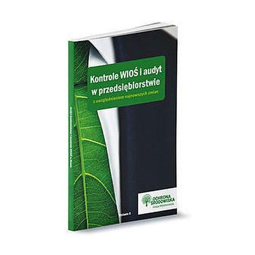 Kontrole WIOŚ i audyt w przedsiębiorstwie z uwzględnieniem najnowszych zmian. Wydanie II - Praca zbiorowa, praca zbiorowa