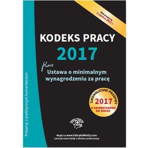 Kodeks pracy 2017 Ustawa o minimalnym wynagrodzeniu za pracę Ujednolicone przepisy z komentarzem, Wiedza i Praktyka