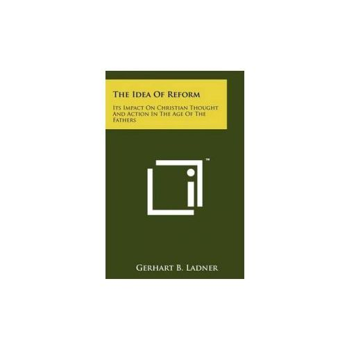 The Idea of Reform: Its Impact on Christian Thought and Action in the Age of the Fathers (9781258211066)