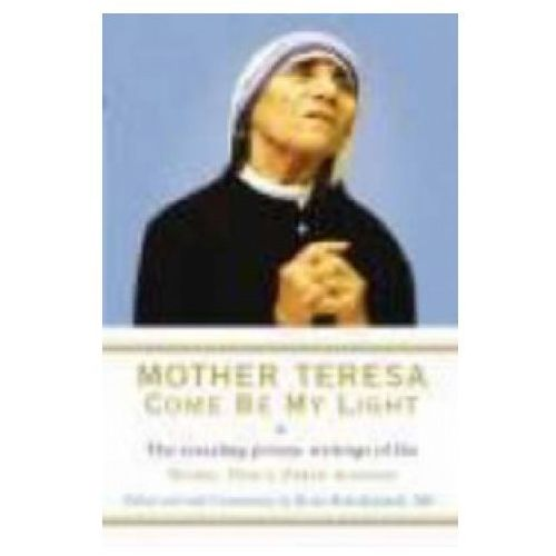 Mother Teresa - Come Be My Light : The Revealing Private Writings Of The Nobel Peace Prize Winner, Teresa, Mother