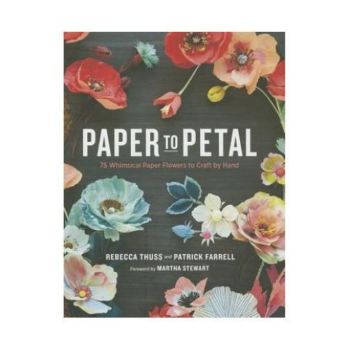 Paper To Petal : 75 Whimsical Paper Flowers To Craft By Hand (9780385345057)