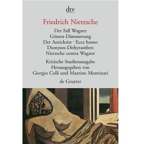 Der Fall Wagner. Götzen-Dämmerung. Der Antichrist; Ecce homo; Dionysos-Dithyramben; Nietzsche contra Wagner