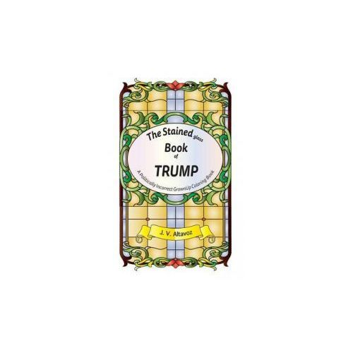 The Stained (Glass) Book of Trump: A Politically Incorrect Grownup Coloring Book (9781533630193)