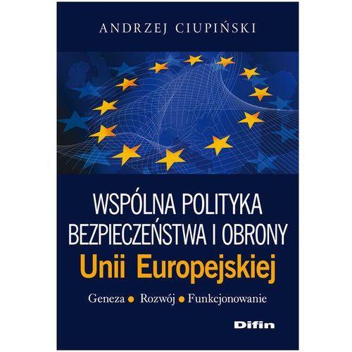 Wspólna polityka bezpieczeństwa i obrony Unii Europejskiej Geneza, rozwój, funkcjonowanie (9788376418810)
