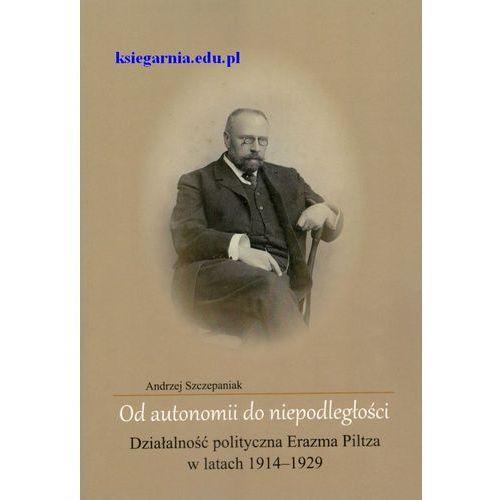 Od autonomii do niepodległości. Działalność polityczna Erazma Piltza w latach 1914-1929