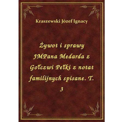 Żywot i sprawy JMPana Medarda z Gołczwi Pełki z notat familijnych spisane. T. 3, Józef Ignacy Kraszewski