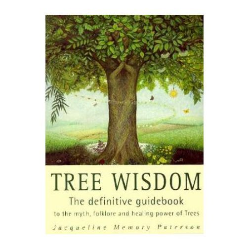 Tree Wisdom The Definitive Guidebook to the Myth, Folklore and Healing Power of Trees