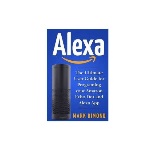 Alexa: The Ultimate User Guide for Programming Your Amazon Echo Dot and Alexa AP (9781542355292)